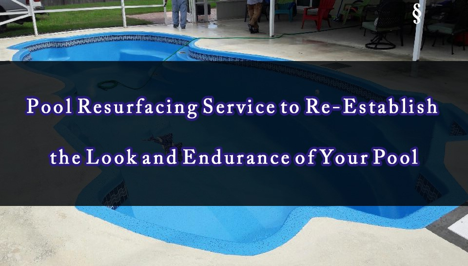 Pool Resurfacing Service to Reestablish the Look and Endurance of Your Pool
