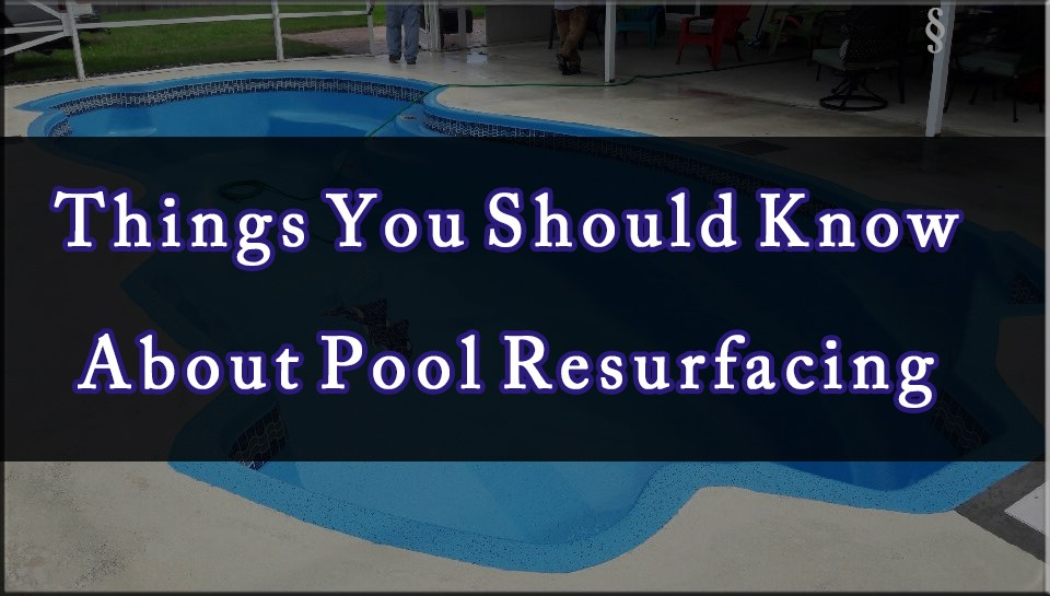 Things You Should Know About Pool Resurfacing